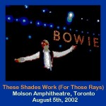 David bowie 2002-08-05 Toronto ,Molson Amphitheatre – These Shades Work (For those Rays) – (Area 2 Festival) – SQ 9
